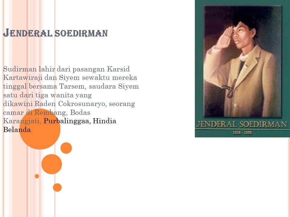 J ENDERAL SOEDIRMAN Sudirman lahir dari pasangan Karsid Kartawiraji dan Siyem sewaktu mereka tinggal bersama Tarsem, saudara Siyem satu dari tiga wanita yang dikawini Raden Cokrosunaryo, seorang camar di Rembang, Bodas Karangjati, Purbalinggaa, Hindia Belanda.