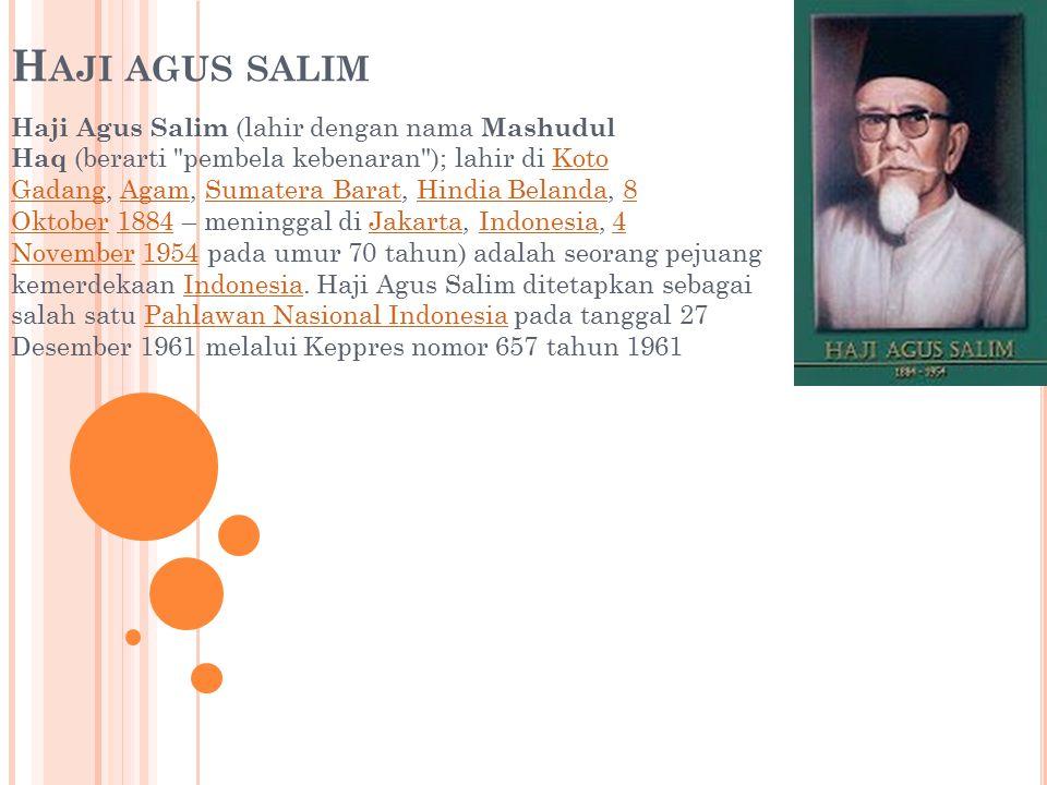 H AJI AGUS SALIM Haji Agus Salim (lahir dengan nama Mashudul Haq (berarti pembela kebenaran ); lahir di Koto Gadang, Agam, Sumatera Barat, Hindia Belanda, 8 Oktober 1884 – meninggal di Jakarta, Indonesia, 4 November 1954 pada umur 70 tahun) adalah seorang pejuang kemerdekaan Indonesia.