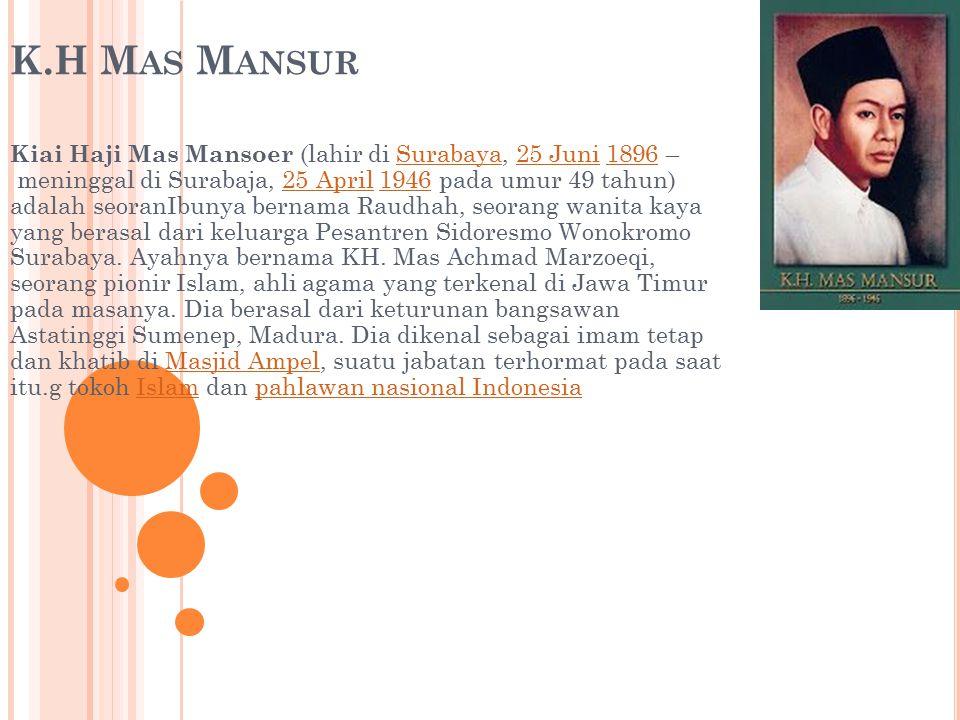 K.H M AS M ANSUR Kiai Haji Mas Mansoer (lahir di Surabaya, 25 Juni 1896 – meninggal di Surabaja, 25 April 1946 pada umur 49 tahun) adalah seoranIbunya bernama Raudhah, seorang wanita kaya yang berasal dari keluarga Pesantren Sidoresmo Wonokromo Surabaya.