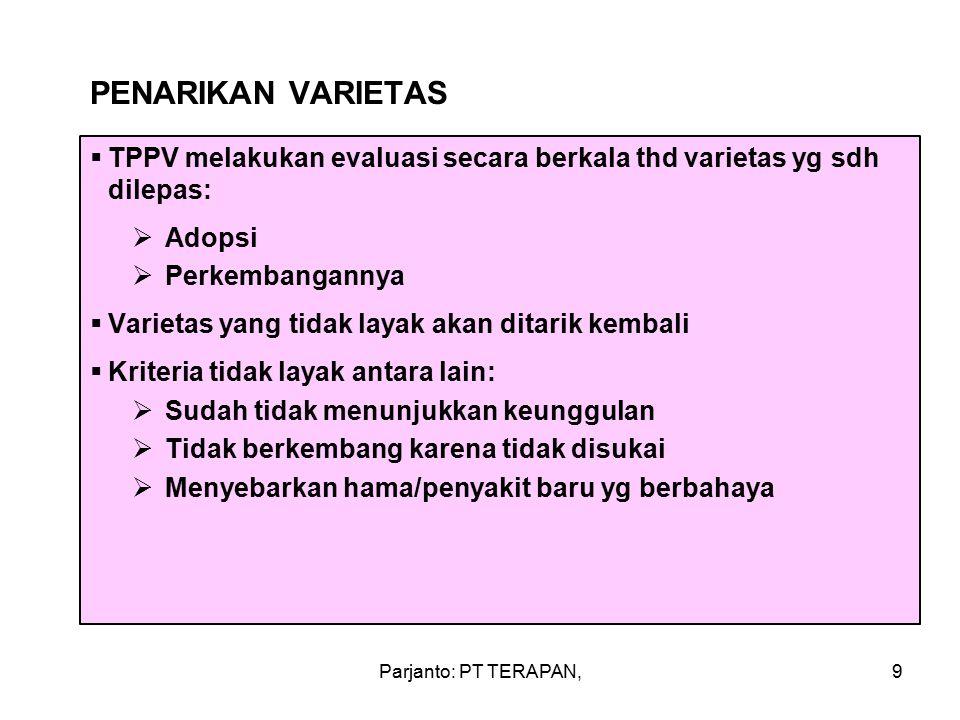 Parjanto: PT TERAPAN,9 PENARIKAN VARIETAS  TPPV melakukan evaluasi secara berkala thd varietas yg sdh dilepas:  Adopsi  Perkembangannya  Varietas yang tidak layak akan ditarik kembali  Kriteria tidak layak antara lain:  Sudah tidak menunjukkan keunggulan  Tidak berkembang karena tidak disukai  Menyebarkan hama/penyakit baru yg berbahaya