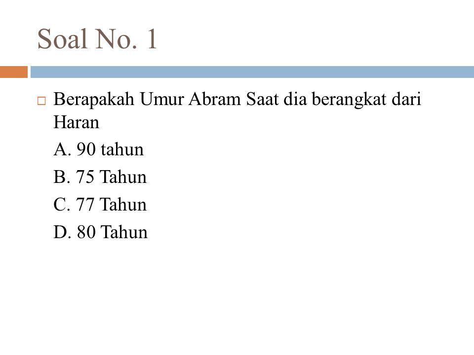 Soal No. 1  Berapakah Umur Abram Saat dia berangkat dari Haran A. 90 tahun B. 75 Tahun C. 77 Tahun D. 80 Tahun