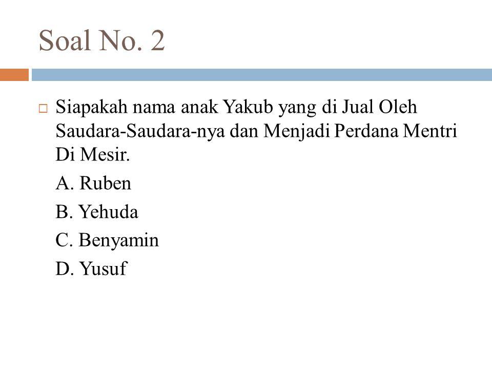 Soal No. 2  Siapakah nama anak Yakub yang di Jual Oleh Saudara-Saudara-nya dan Menjadi Perdana Mentri Di Mesir. A. Ruben B. Yehuda C. Benyamin D. Yus