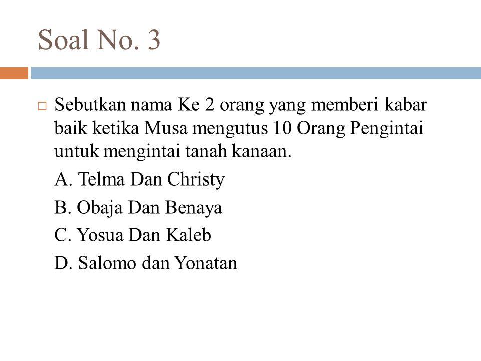 Soal No. 3  Sebutkan nama Ke 2 orang yang memberi kabar baik ketika Musa mengutus 10 Orang Pengintai untuk mengintai tanah kanaan. A. Telma Dan Chris