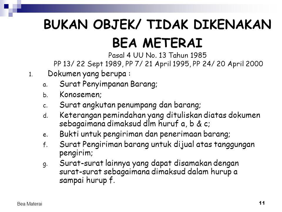 11 Bea Materai BUKAN OBJEK/ TIDAK DIKENAKAN BEA METERAI Pasal 4 UU No. 13 Tahun 1985 PP 13/ 22 Sept 1989, PP 7/ 21 April 1995, PP 24/ 20 April 2000 1.
