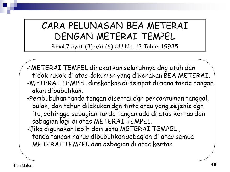 15 Bea Materai CARA PELUNASAN BEA METERAI DENGAN METERAI TEMPEL Pasal 7 ayat (3) s/d (6) UU No. 13 Tahun 19985 METERAI TEMPEL direkatkan seluruhnya dn