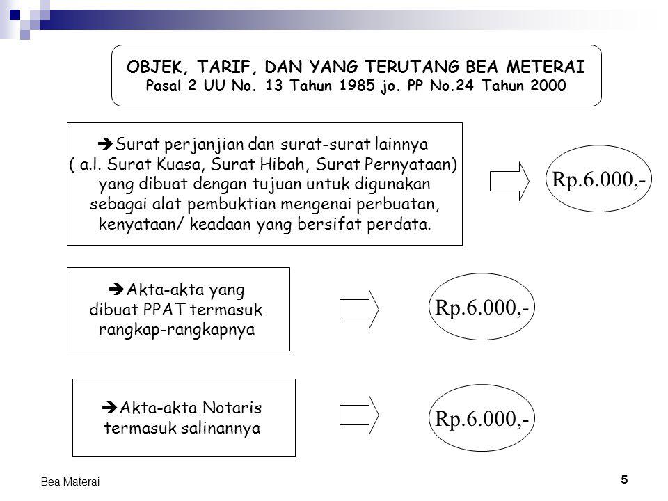 5 Bea Materai OBJEK, TARIF, DAN YANG TERUTANG BEA METERAI Pasal 2 UU No. 13 Tahun 1985 jo. PP No.24 Tahun 2000  Surat perjanjian dan surat-surat lain