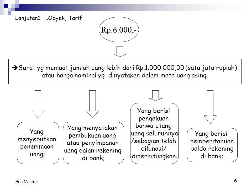6 Bea Materai Lanjutan1,…..Obyek, Tarif  Surat yg memuat jumlah uang lebih dari Rp.1.000.000,00 (satu juta rupiah) atau harga nominal yg dinyatakan d