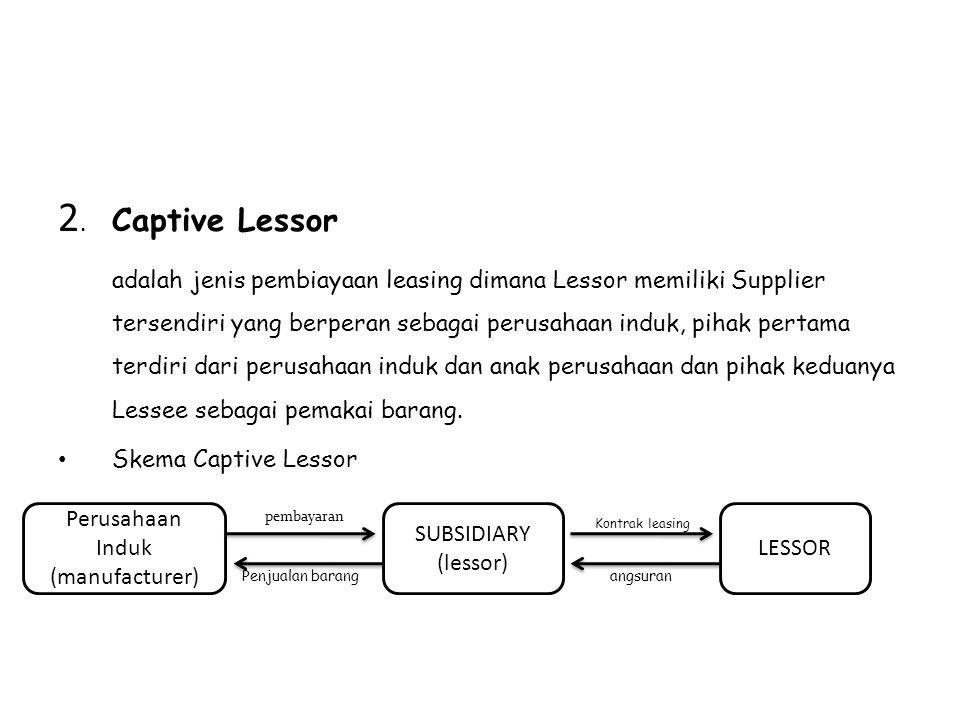 2. Captive Lessor adalah jenis pembiayaan leasing dimana Lessor memiliki Supplier tersendiri yang berperan sebagai perusahaan induk, pihak pertama ter