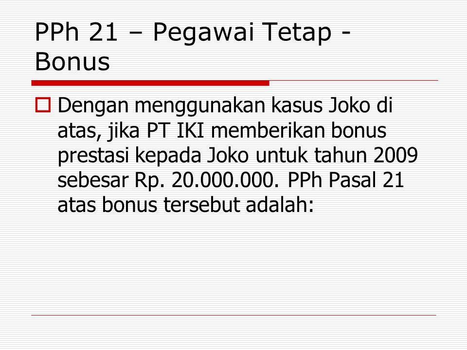 PPh 21 – Pegawai Tetap - Bonus  Dengan menggunakan kasus Joko di atas, jika PT IKI memberikan bonus prestasi kepada Joko untuk tahun 2009 sebesar Rp.
