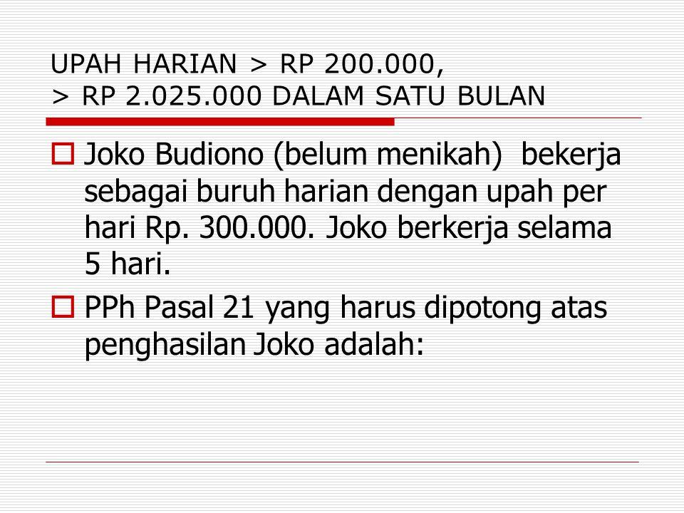 UPAH HARIAN > RP 200.000, > RP 2.025.000 DALAM SATU BULAN  Joko Budiono (belum menikah) bekerja sebagai buruh harian dengan upah per hari Rp. 300.000