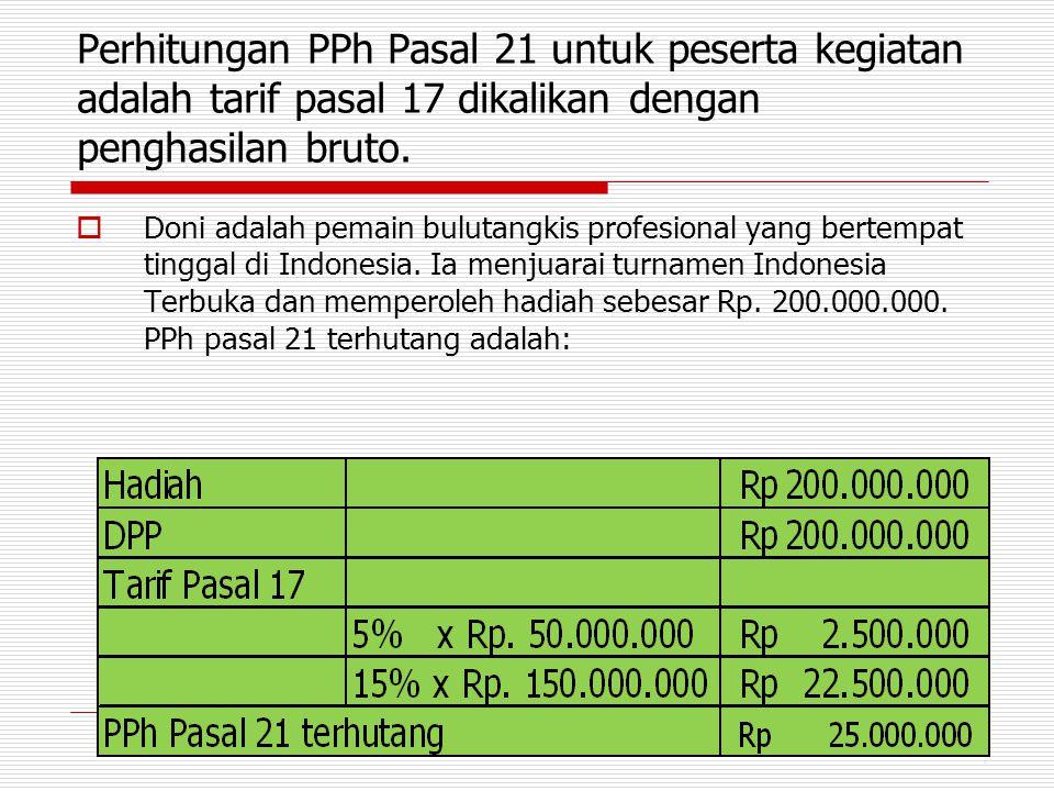 Perhitungan PPh Pasal 21 untuk peserta kegiatan adalah tarif pasal 17 dikalikan dengan penghasilan bruto.  Doni adalah pemain bulutangkis profesional