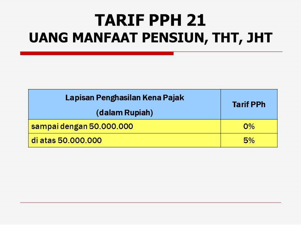 TARIF PPH 21 UANG MANFAAT PENSIUN, THT, JHT Lapisan Penghasilan Kena Pajak Tarif PPh (dalam Rupiah) sampai dengan 50.000.0000%0% di atas 50.000.0005%
