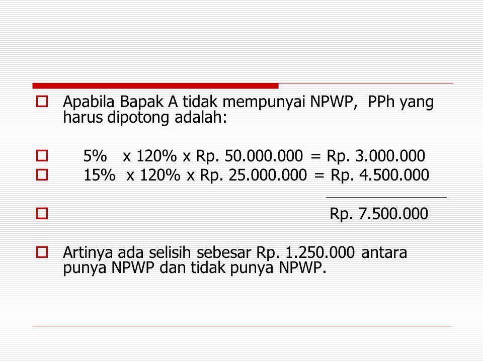  Apabila Bapak A tidak mempunyai NPWP, PPh yang harus dipotong adalah:  5% x 120% x Rp. 50.000.000 = Rp. 3.000.000  15% x 120% x Rp. 25.000.000 = R