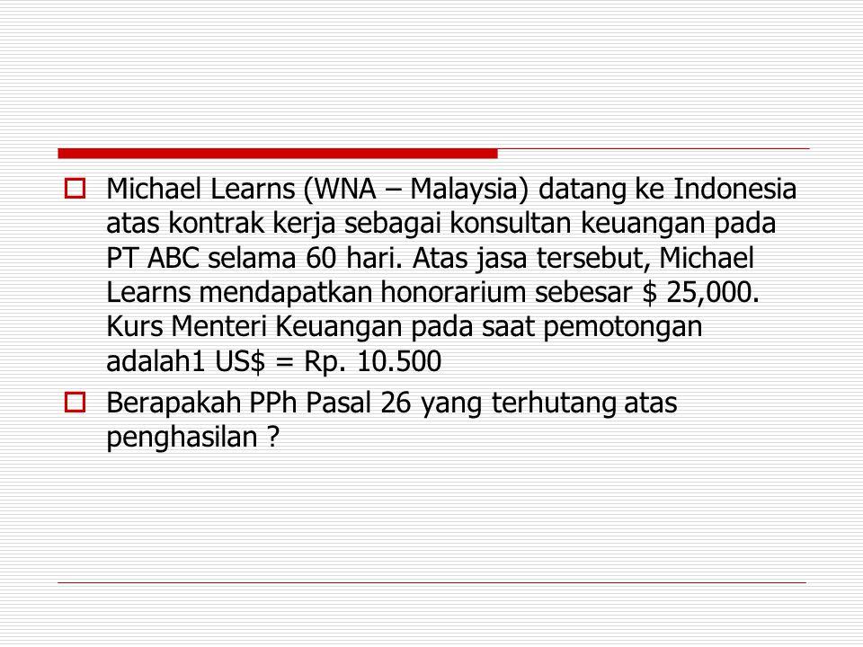  Michael Learns (WNA – Malaysia) datang ke Indonesia atas kontrak kerja sebagai konsultan keuangan pada PT ABC selama 60 hari. Atas jasa tersebut, Mi