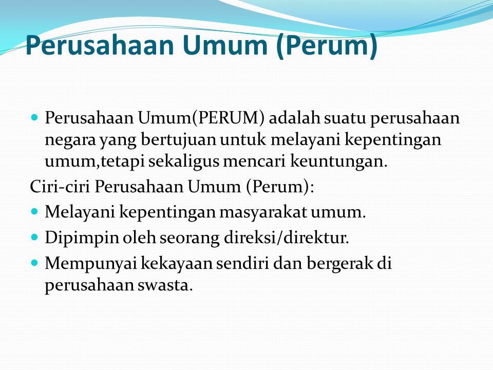 Perusahaan Umum (Perum) Perusahaan Umum(PERUM) adalah suatu perusahaan negara yang bertujuan untuk melayani kepentingan umum,tetapi sekaligus mencari keuntungan.
