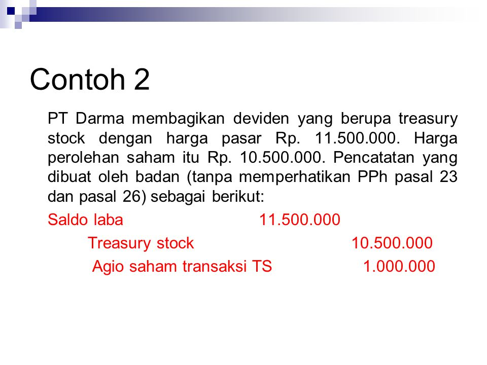 Contoh 2 PT Darma membagikan deviden yang berupa treasury stock dengan harga pasar Rp. 11.500.000. Harga perolehan saham itu Rp. 10.500.000. Pencatata