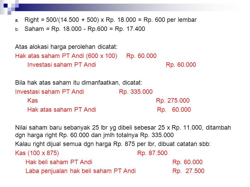 a. Right = 500/(14.500 + 500) x Rp. 18.000 = Rp. 600 per lembar b. Saham = Rp. 18.000 - Rp.600 = Rp. 17.400 Atas alokasi harga perolehan dicatat: Hak