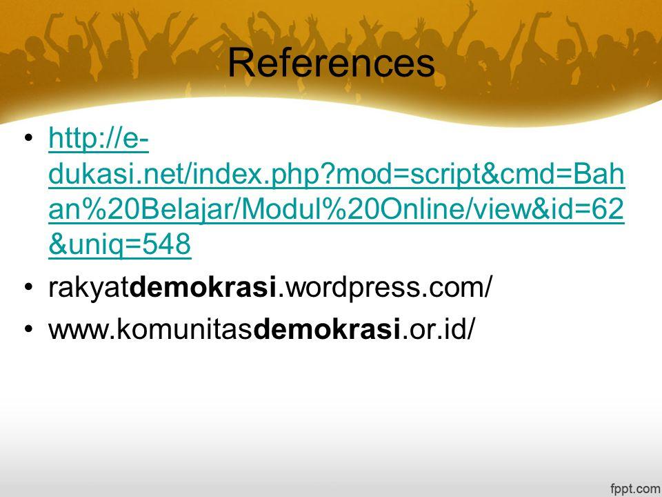 References http://e- dukasi.net/index.php?mod=script&cmd=Bah an%20Belajar/Modul%20Online/view&id=62 &uniq=548http://e- dukasi.net/index.php?mod=script&cmd=Bah an%20Belajar/Modul%20Online/view&id=62 &uniq=548 rakyatdemokrasi.wordpress.com/ www.komunitasdemokrasi.or.id/