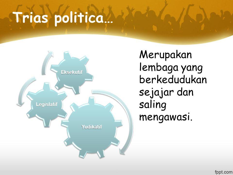 Trias politica… Merupakan lembaga yang berkedudukan sejajar dan saling mengawasi.