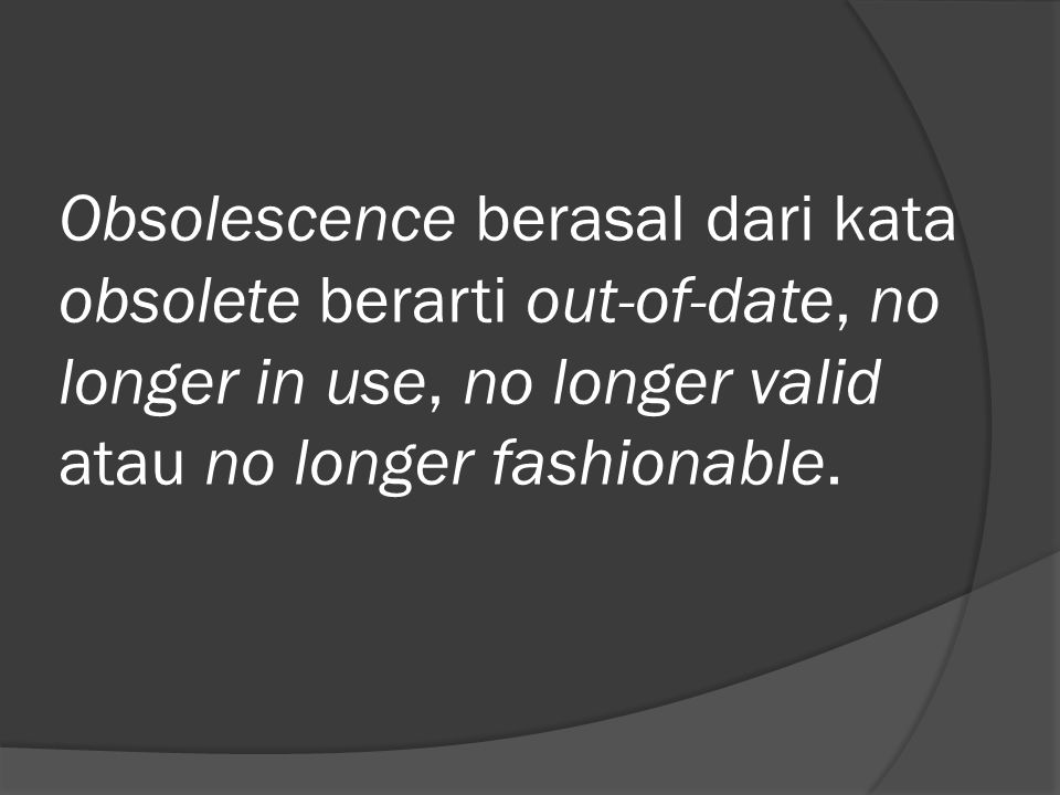 Obsolescence berasal dari kata obsolete berarti out-of-date, no longer in use, no longer valid atau no longer fashionable.