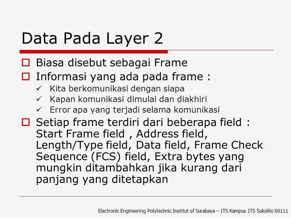 Electronic Engineering Polytechnic Institut of Surabaya – ITS Kampus ITS Sukolilo 60111 Data Pada Layer 2  Biasa disebut sebagai Frame  Informasi yang ada pada frame : Kita berkomunikasi dengan siapa Kapan komunikasi dimulai dan diakhiri Error apa yang terjadi selama komunikasi  Setiap frame terdiri dari beberapa field : Start Frame field, Address field, Length/Type field, Data field, Frame Check Sequence (FCS) field, Extra bytes yang mungkin ditambahkan jika kurang dari panjang yang ditetapkan
