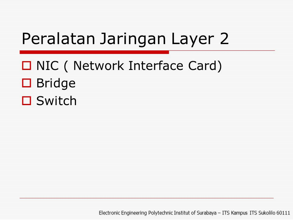 Electronic Engineering Polytechnic Institut of Surabaya – ITS Kampus ITS Sukolilo 60111 Peralatan Jaringan Layer 2  NIC ( Network Interface Card)  Bridge  Switch