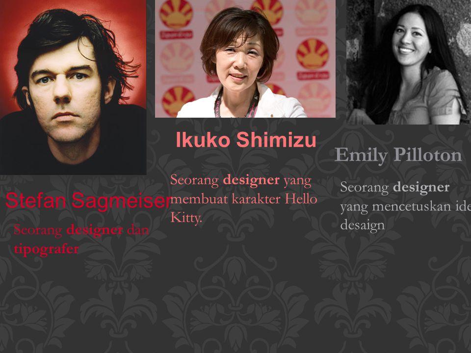 Stefan Sagmeiser Ikuko Shimizu Emily Pilloton Seorang designer dan tipografer Seorang designer yang membuat karakter Hello Kitty.