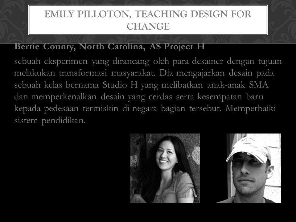 EMILY PILLOTON, TEACHING DESIGN FOR CHANGE Bertie County, North Carolina, AS Project H sebuah eksperimen yang dirancang oleh para desainer dengan tujuan melakukan transformasi masyarakat.