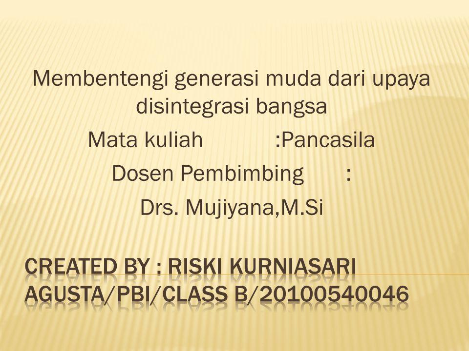 Membentengi generasi muda dari upaya disintegrasi bangsa Mata kuliah:Pancasila Dosen Pembimbing: Drs. Mujiyana,M.Si