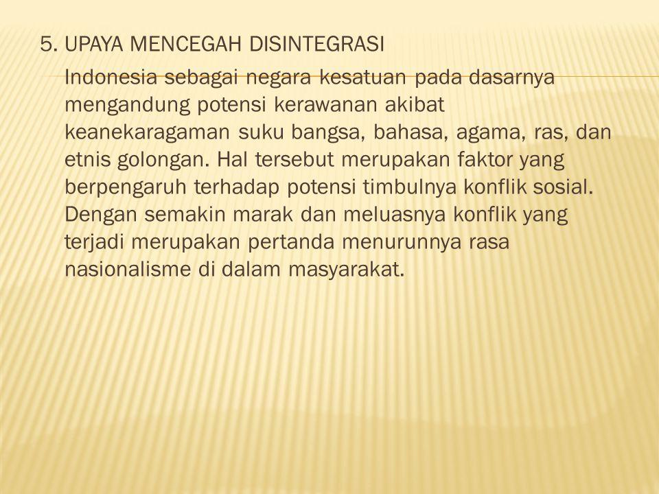 5. UPAYA MENCEGAH DISINTEGRASI Indonesia sebagai negara kesatuan pada dasarnya mengandung potensi kerawanan akibat keanekaragaman suku bangsa, bahasa,
