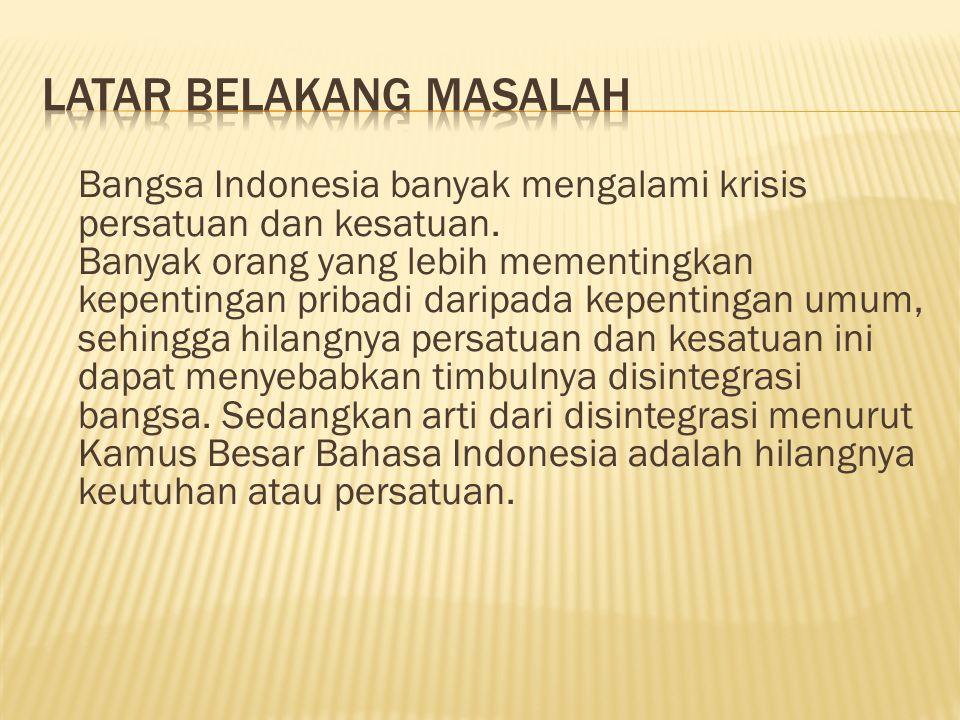 Bangsa Indonesia banyak mengalami krisis persatuan dan kesatuan. Banyak orang yang lebih mementingkan kepentingan pribadi daripada kepentingan umum, s