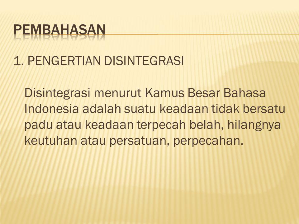 1. PENGERTIAN DISINTEGRASI Disintegrasi menurut Kamus Besar Bahasa Indonesia adalah suatu keadaan tidak bersatu padu atau keadaan terpecah belah, hila