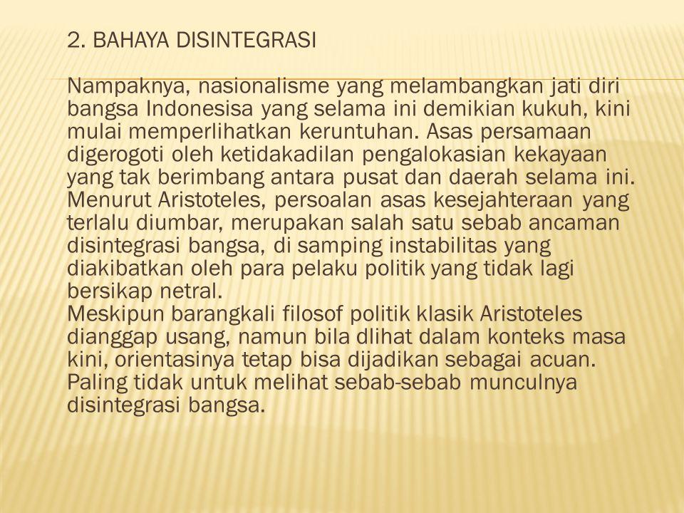 2. BAHAYA DISINTEGRASI Nampaknya, nasionalisme yang melambangkan jati diri bangsa Indonesisa yang selama ini demikian kukuh, kini mulai memperlihatkan