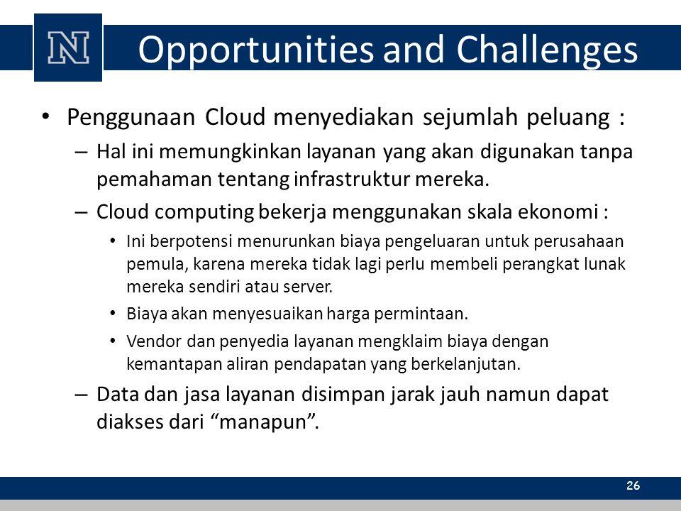 Opportunities and Challenges Penggunaan Cloud menyediakan sejumlah peluang : – Hal ini memungkinkan layanan yang akan digunakan tanpa pemahaman tentan