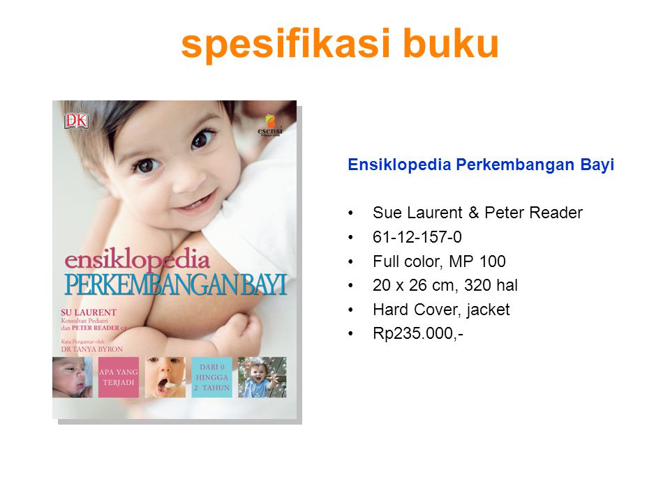 spesifikasi buku Ensiklopedia Perkembangan Bayi Sue Laurent & Peter Reader 61-12-157-0 Full color, MP 100 20 x 26 cm, 320 hal Hard Cover, jacket Rp235
