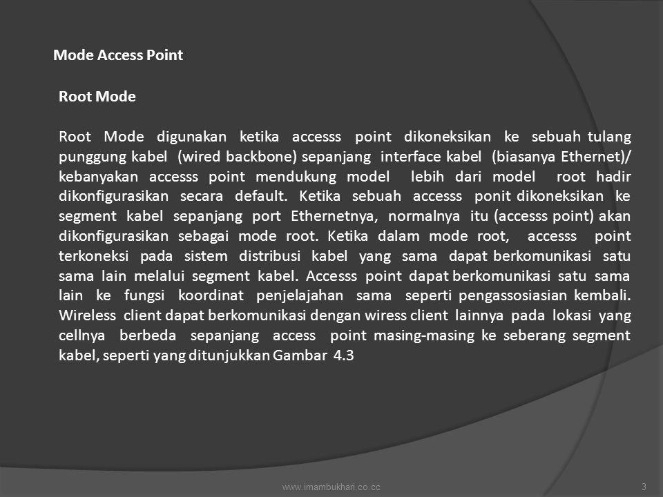 Mode Access Point Root Mode Root Mode digunakan ketika accesss point dikoneksikan ke sebuah tulang punggung kabel (wired backbone) sepanjang interface kabel (biasanya Ethernet)/ kebanyakan accesss point mendukung model lebih dari model root hadir dikonfigurasikan secara default.