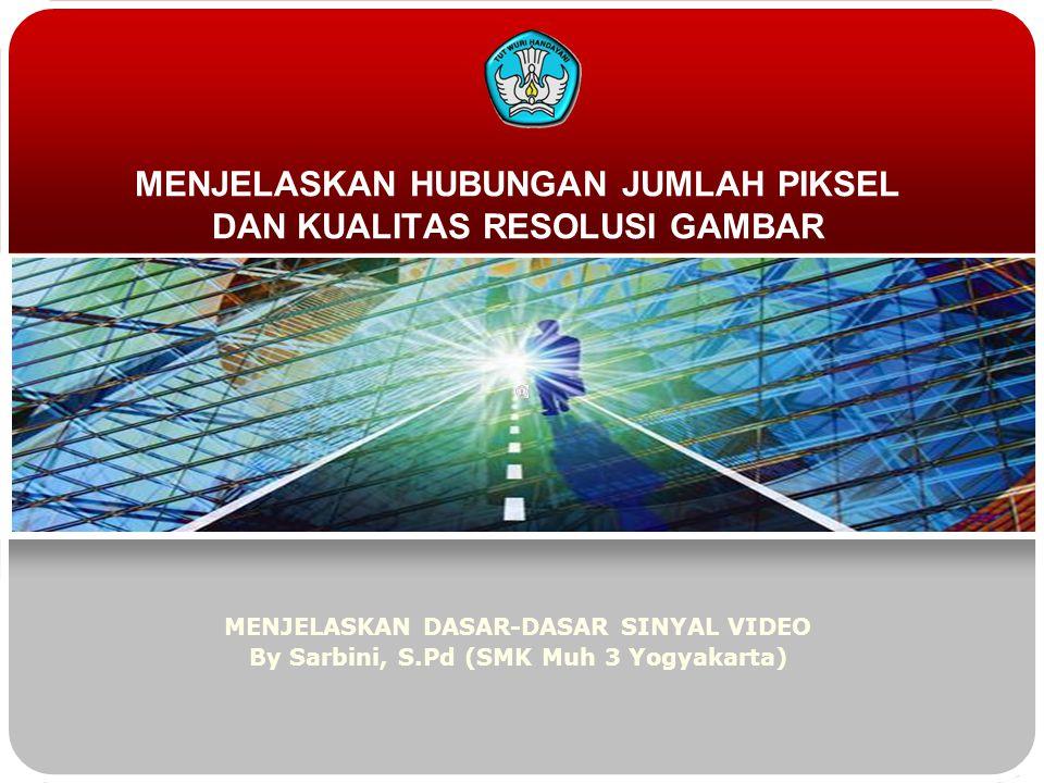 MENJELASKAN HUBUNGAN JUMLAH PIKSEL DAN KUALITAS RESOLUSI GAMBAR MENJELASKAN DASAR-DASAR SINYAL VIDEO By Sarbini, S.Pd (SMK Muh 3 Yogyakarta)