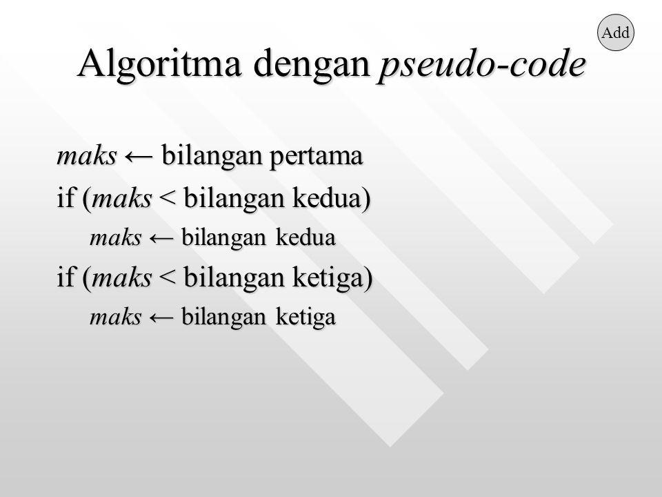 Algoritma dengan pseudo-code maks ← bilangan pertama if (maks < bilangan kedua) maks ← bilangan kedua if (maks < bilangan ketiga) maks ← bilangan ketiga Add