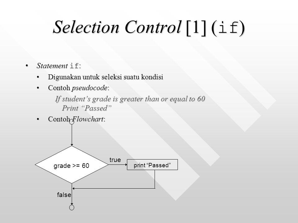 Selection Control [1] ( if ) Statement if :Statement if : Digunakan untuk seleksi suatu kondisiDigunakan untuk seleksi suatu kondisi Contoh pseudocode:Contoh pseudocode: If student's grade is greater than or equal to 60 Print Passed Contoh Flowchart:Contoh Flowchart: true false grade >= 60 print Passed