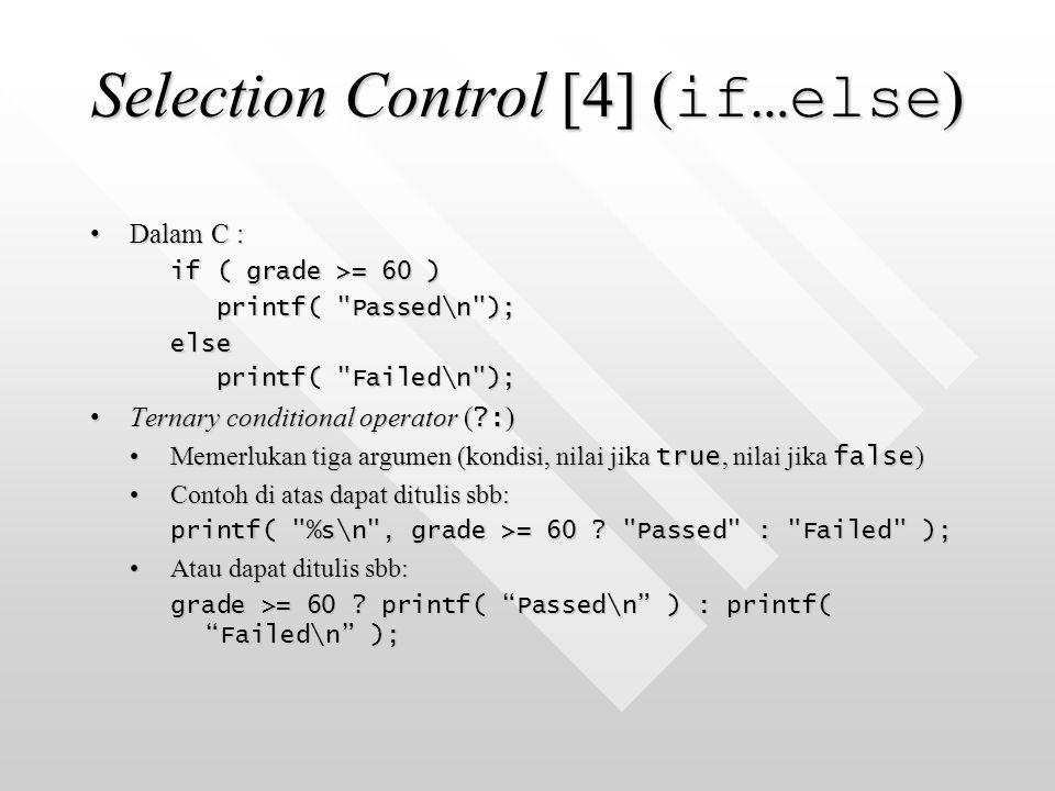 Selection Control [4] ( if…else ) Dalam C :Dalam C : if ( grade >= 60 ) printf( Passed\n ); printf( Passed\n );else printf( Failed\n ); printf( Failed\n ); Ternary conditional operator ( ?: )Ternary conditional operator ( ?: ) Memerlukan tiga argumen (kondisi, nilai jika true, nilai jika false )Memerlukan tiga argumen (kondisi, nilai jika true, nilai jika false ) Contoh di atas dapat ditulis sbb:Contoh di atas dapat ditulis sbb: printf( %s\n , grade >= 60 .