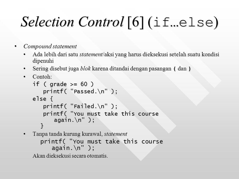 Selection Control [6] ( if…else ) Compound statementCompound statement Ada lebih dari satu statement/aksi yang harus dieksekusi setelah suatu kondisi dipenuhiAda lebih dari satu statement/aksi yang harus dieksekusi setelah suatu kondisi dipenuhi Sering disebut juga blok karena ditandai dengan pasangan { dan }Sering disebut juga blok karena ditandai dengan pasangan { dan } Contoh:Contoh: if ( grade >= 60 ) printf( Passed.\n ); printf( Passed.\n ); else { printf( Failed.\n ); printf( Failed.\n ); printf( You must take this course again.\n ); } printf( You must take this course again.\n ); } Tanpa tanda kurung kurawal, statementTanpa tanda kurung kurawal, statement printf( You must take this course again.\n ); Akan dieksekusi secara otomatis.
