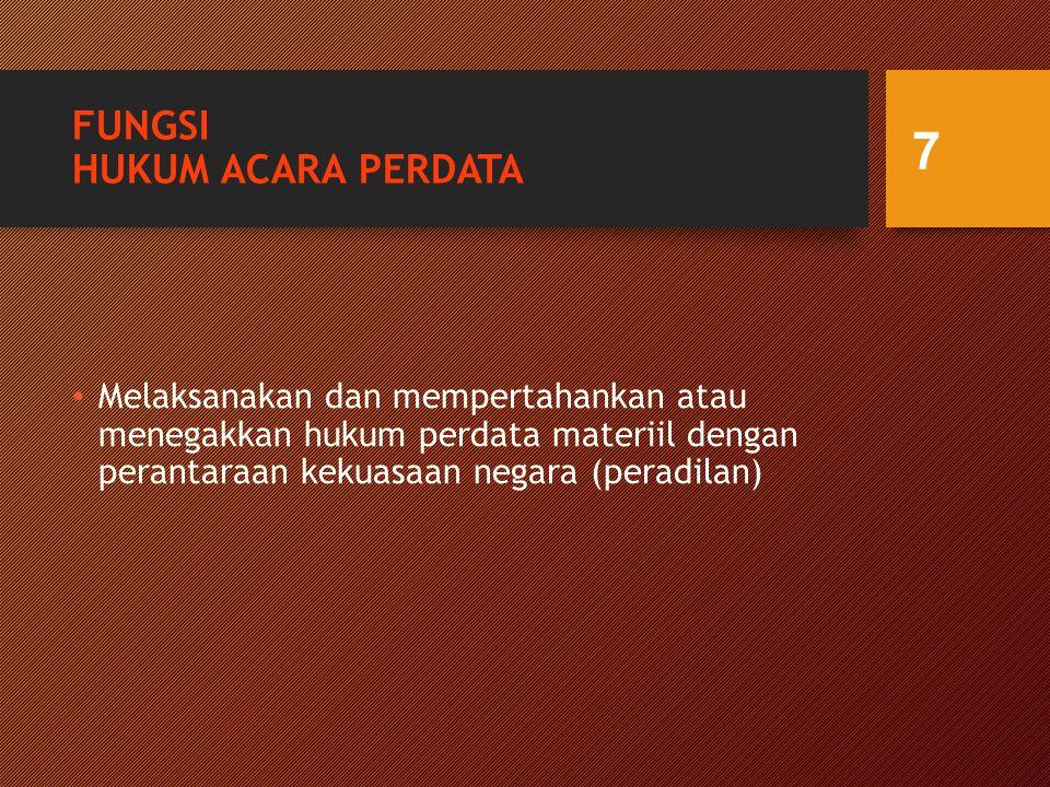 FUNGSI HUKUM ACARA PERDATA Melaksanakan dan mempertahankan atau menegakkan hukum perdata materiil dengan perantaraan kekuasaan negara (peradilan) 7