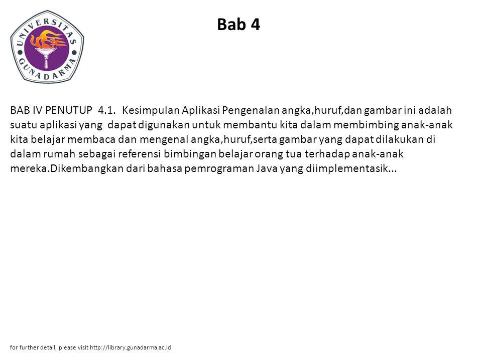 Bab 4 BAB IV PENUTUP 4.1. Kesimpulan Aplikasi Pengenalan angka,huruf,dan gambar ini adalah suatu aplikasi yang dapat digunakan untuk membantu kita dal