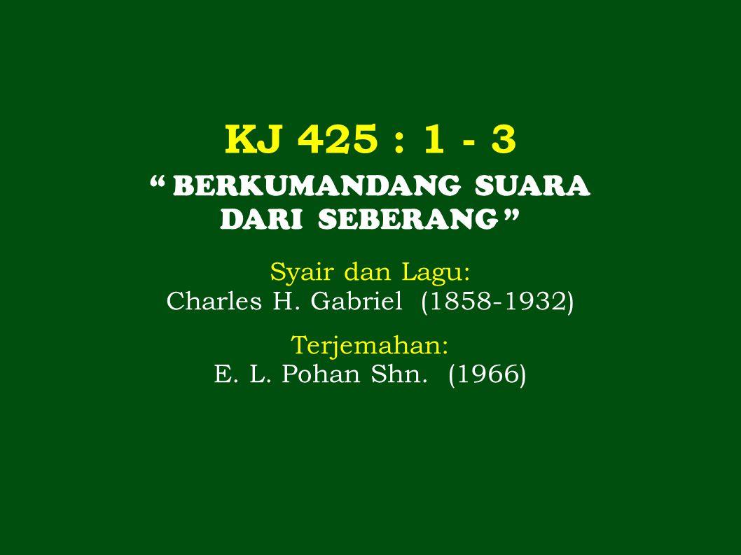 "KJ 425 : 1 - 3 "" BERKUMANDANG SUARA DARI SEBERANG "" Syair dan Lagu: Charles H. Gabriel (1858-1932) Terjemahan: E. L. Pohan Shn. (1966)"