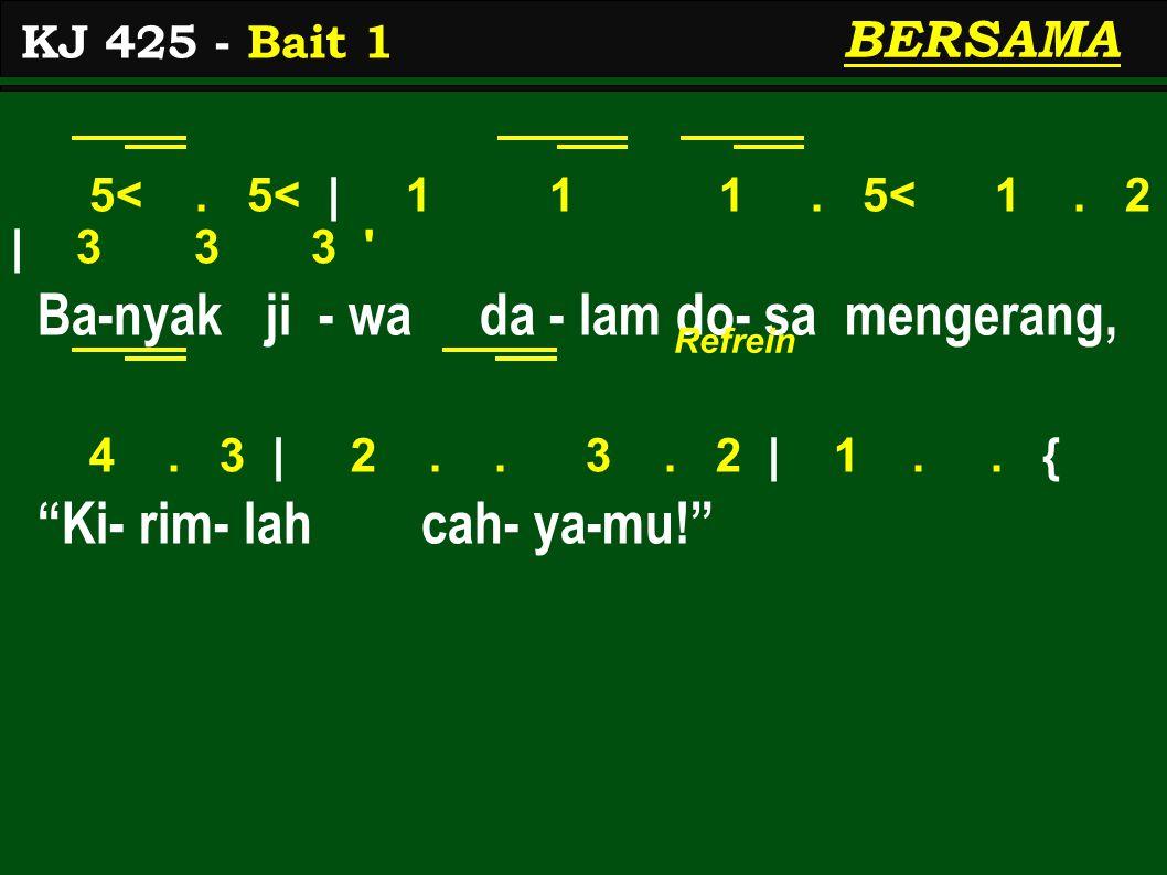"5<. 5< | 1 1 1. 5< 1. 2 | 3 3 3 ' Ba-nyak ji - wa da - lam do- sa mengerang, 4. 3 | 2.. 3. 2 | 1.. { ""Ki- rim- lah cah- ya-mu!"" KJ 425 - Bait 1 BERSAM"