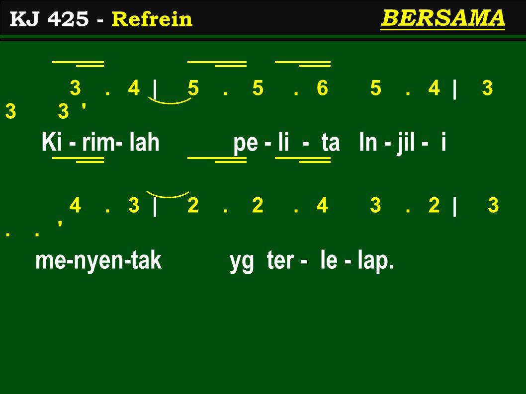 3. 4 | 5. 5. 6 5. 4 | 3 3 3 ' Ki - rim- lah pe - li - ta In - jil - i 4. 3 | 2. 2. 4 3. 2 | 3.. ' me-nyen-tak yg ter - le - lap. KJ 425 - Refrein BERS