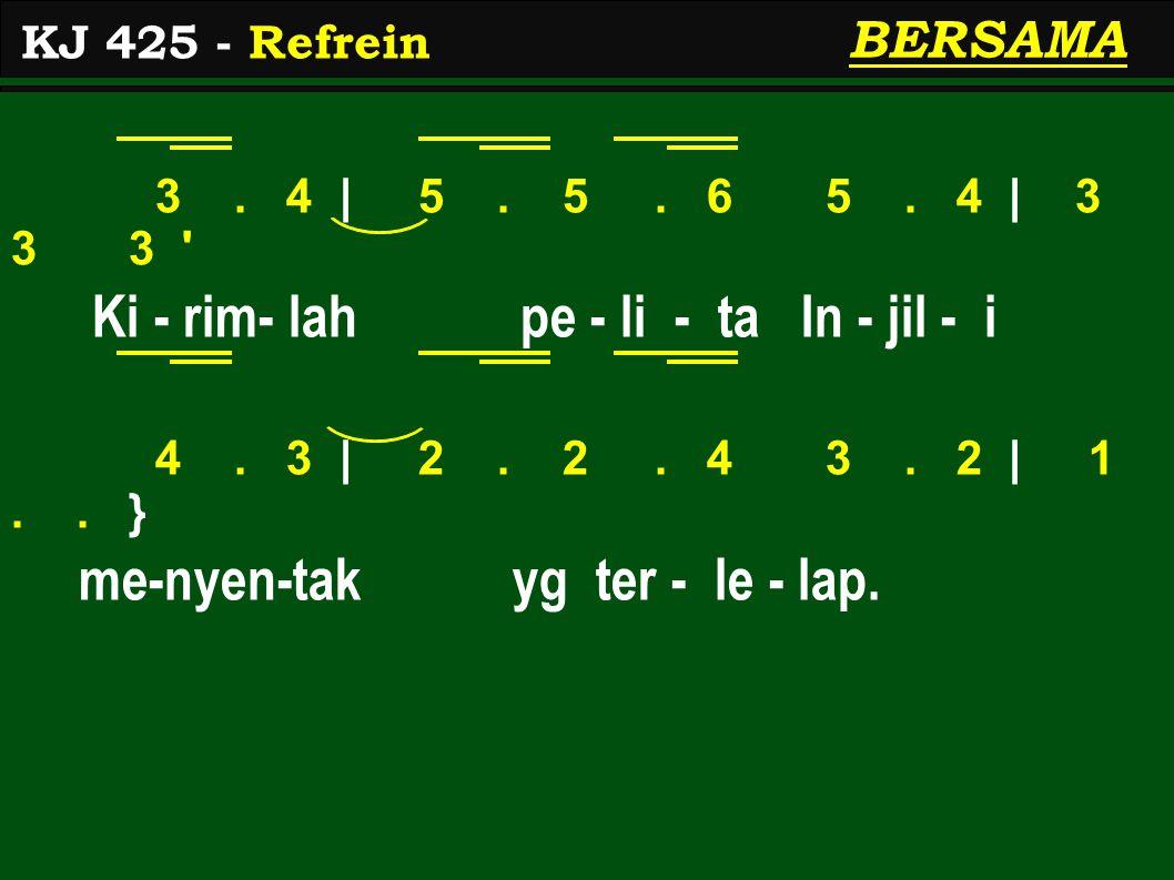 3. 4 | 5. 5. 6 5. 4 | 3 3 3 ' Ki - rim- lah pe - li - ta In - jil - i 4. 3 | 2. 2. 4 3. 2 | 1.. } me-nyen-tak yg ter - le - lap. KJ 425 - Refrein BERS