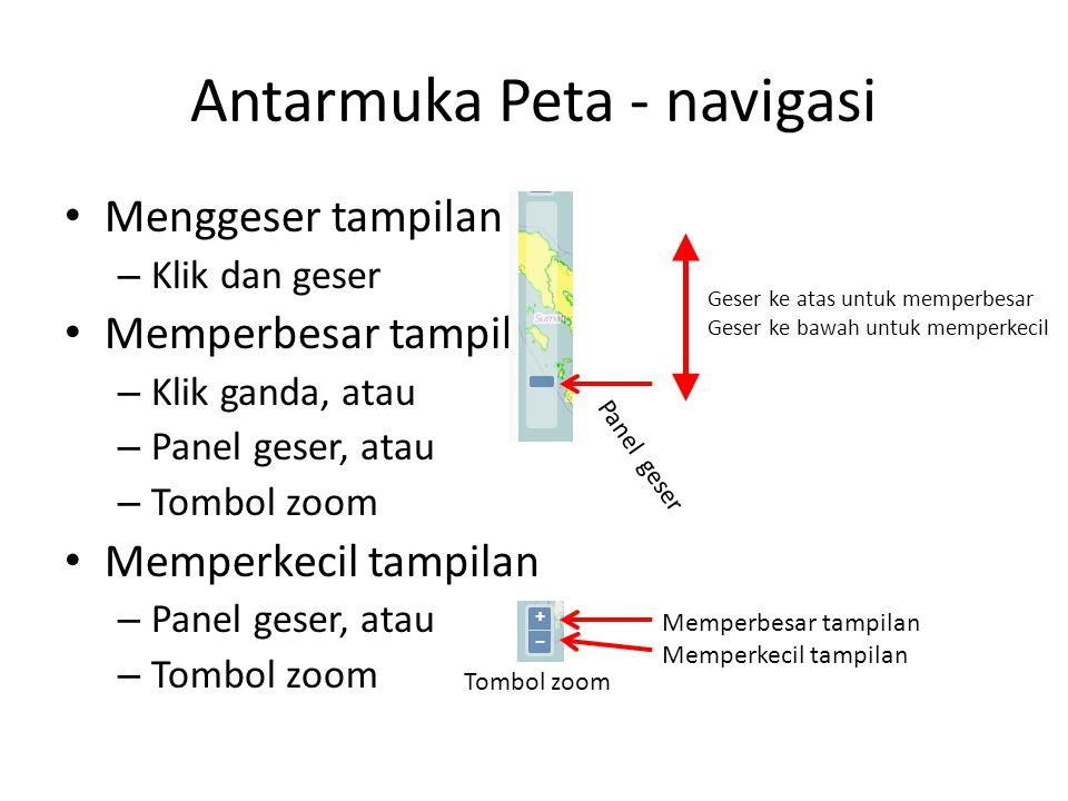Antarmuka Peta - navigasi Menggeser tampilan – Klik dan geser Memperbesar tampilan – Klik ganda, atau – Panel geser, atau – Tombol zoom Memperkecil ta