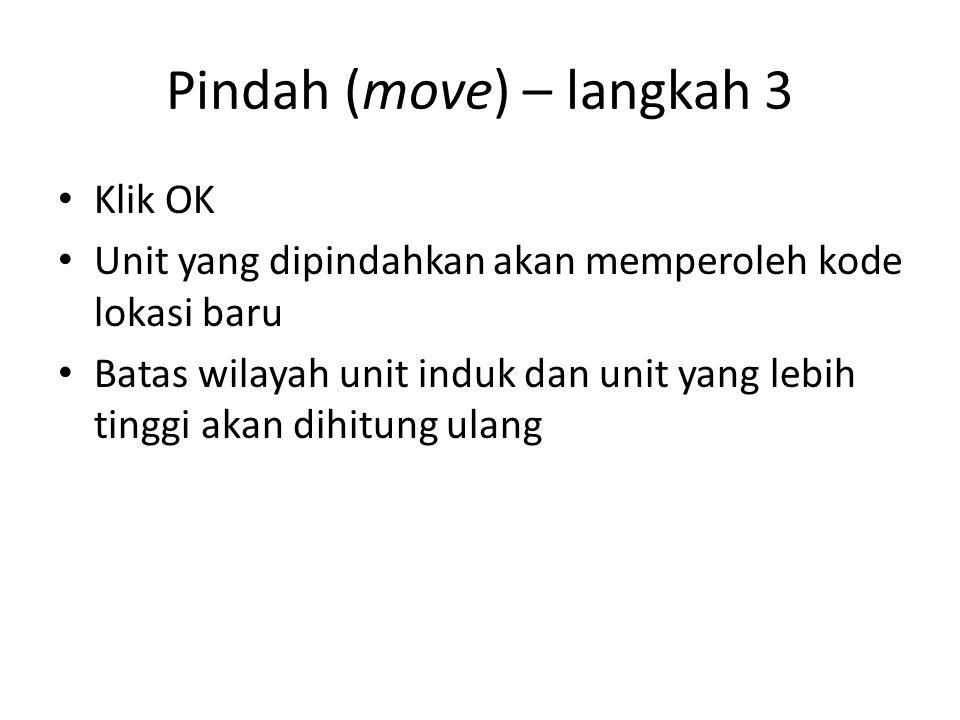 Pindah (move) – langkah 3 Klik OK Unit yang dipindahkan akan memperoleh kode lokasi baru Batas wilayah unit induk dan unit yang lebih tinggi akan dihi