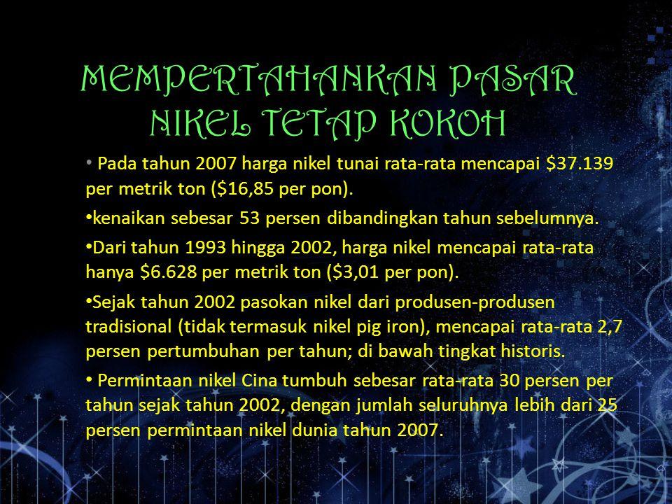 MEMPERTAHANKAN PASAR NIKEL TETAP KOKOH Pada tahun 2007 harga nikel tunai rata-rata mencapai $37.139 per metrik ton ($16,85 per pon). kenaikan sebesar
